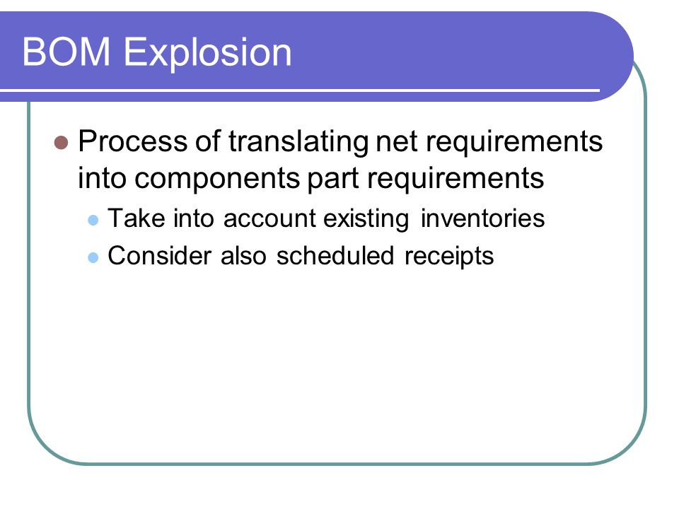 BOM Explosion Process of translating net requirements into components part requirements Take into account existing inventories Consider also scheduled receipts