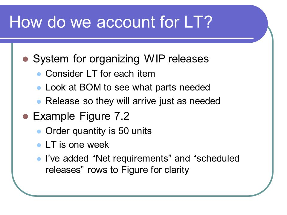 How do we account for LT? System for organizing WIP releases Consider LT for each item Look at BOM to see what parts needed Release so they will arriv