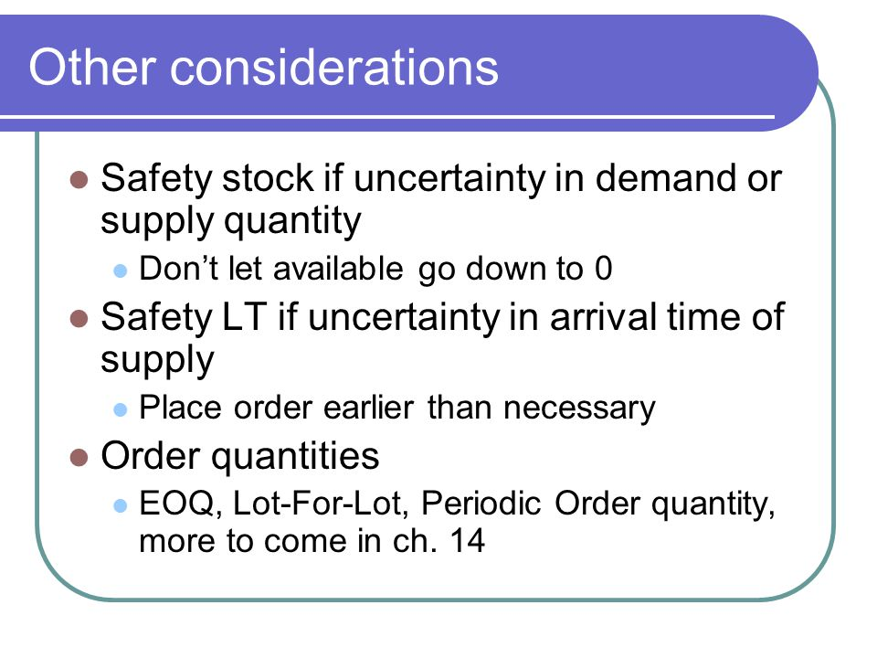 Other considerations Safety stock if uncertainty in demand or supply quantity Dont let available go down to 0 Safety LT if uncertainty in arrival time of supply Place order earlier than necessary Order quantities EOQ, Lot-For-Lot, Periodic Order quantity, more to come in ch.