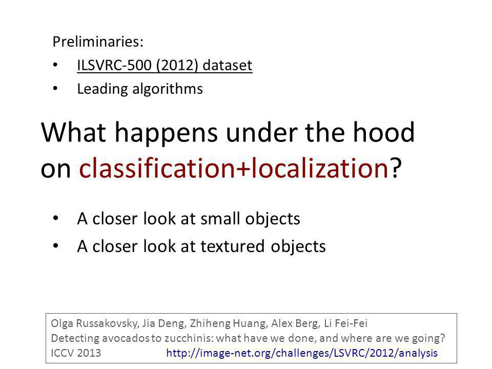 What happens under the hood on classification+localization? Preliminaries: ILSVRC-500 (2012) dataset Leading algorithms A closer look at small objects