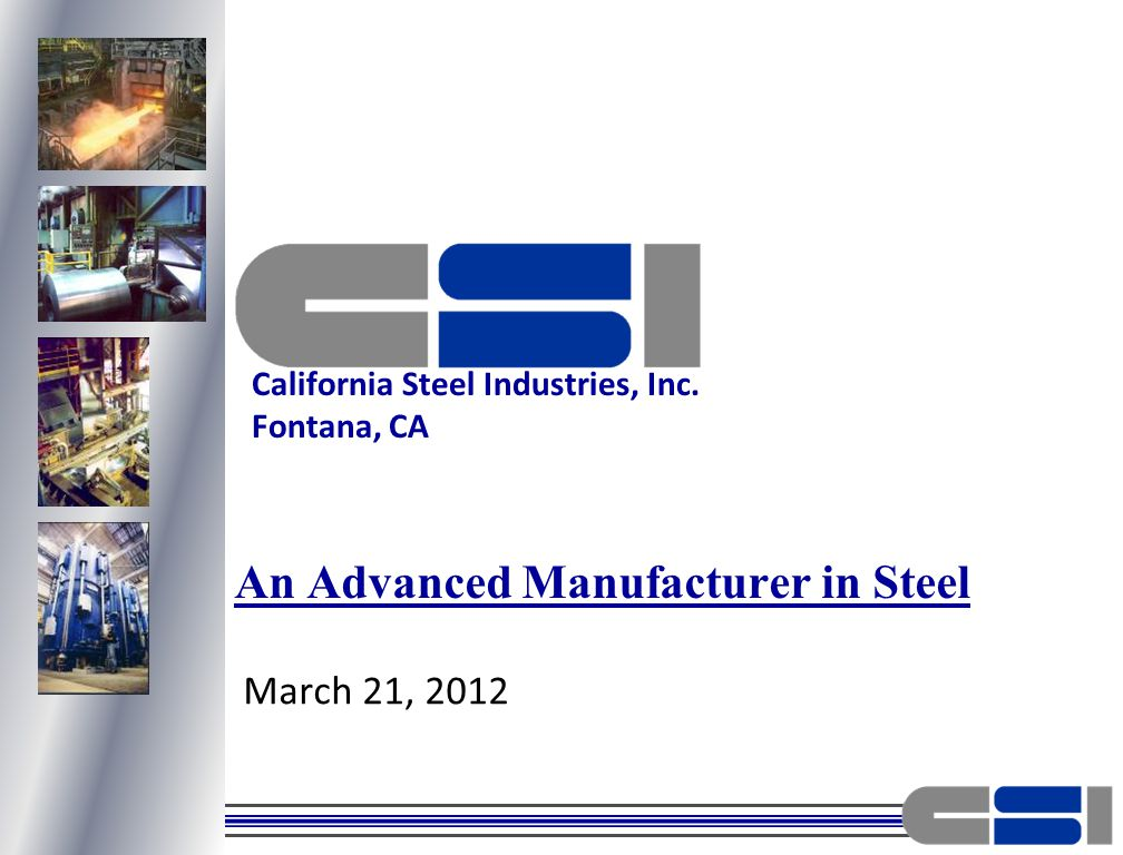 March 21, 2012 An Advanced Manufacturer in Steel California Steel Industries, Inc. Fontana, CA