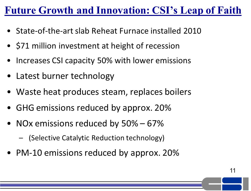 11 Future Growth and Innovation: CSIs Leap of Faith State-of-the-art slab Reheat Furnace installed 2010 $71 million investment at height of recession Increases CSI capacity 50% with lower emissions Latest burner technology Waste heat produces steam, replaces boilers GHG emissions reduced by approx.