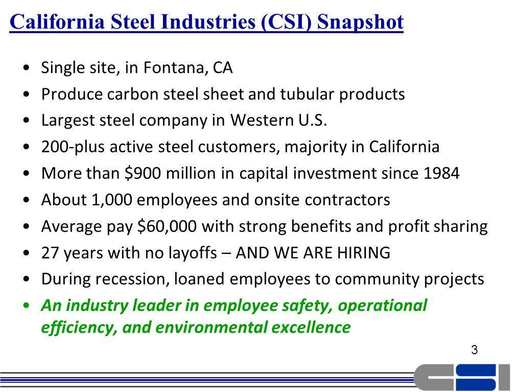 3 California Steel Industries (CSI) Snapshot Single site, in Fontana, CA Produce carbon steel sheet and tubular products Largest steel company in Western U.S.