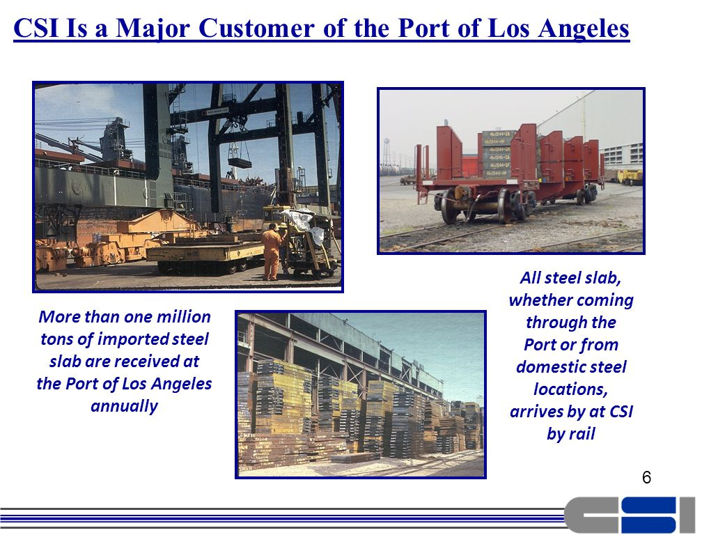 6 6 More than one million tons of imported steel slab are received at the Port of Los Angeles annually All steel slab, whether coming through the Port or from domestic steel locations, arrives by at CSI by rail CSI Is a Major Customer of the Port of Los Angeles