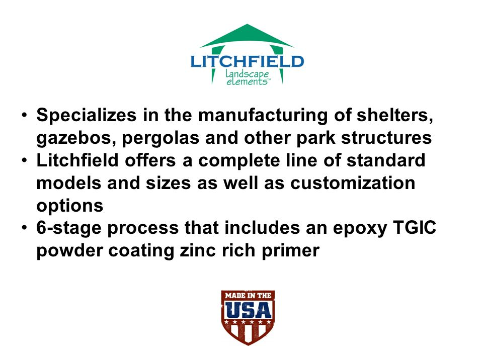 Specializes in the manufacturing of shelters, gazebos, pergolas and other park structures Litchfield offers a complete line of standard models and sizes as well as customization options 6-stage process that includes an epoxy TGIC powder coating zinc rich primer