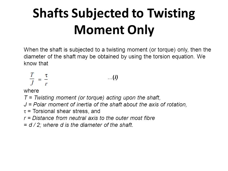Shafts Subjected to Twisting Moment Only When the shaft is subjected to a twisting moment (or torque) only, then the diameter of the shaft may be obta
