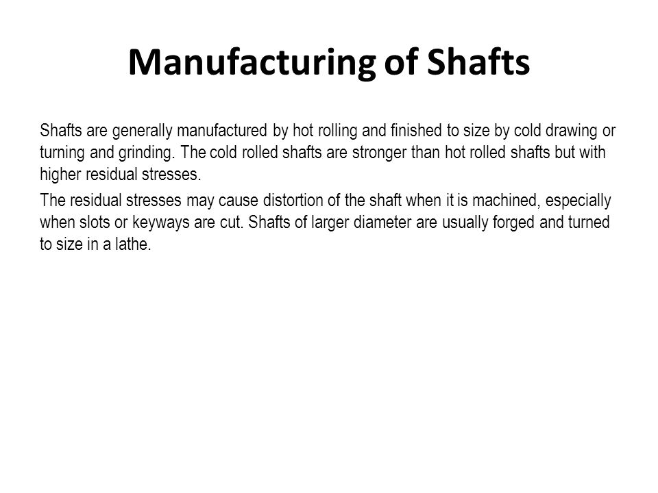 Manufacturing of Shafts Shafts are generally manufactured by hot rolling and finished to size by cold drawing or turning and grinding. The cold rolled