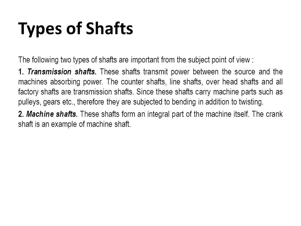 Standard Sizes of Transmission Shafts The standard sizes of transmission shafts are : 25 mm to 60 mm with 5 mm steps; 60 mm to 110 mm with 10 mm steps ; 110 mm to 140 mm with 15 mm steps ; and 140 mm to 500 mm with 20 mm steps.