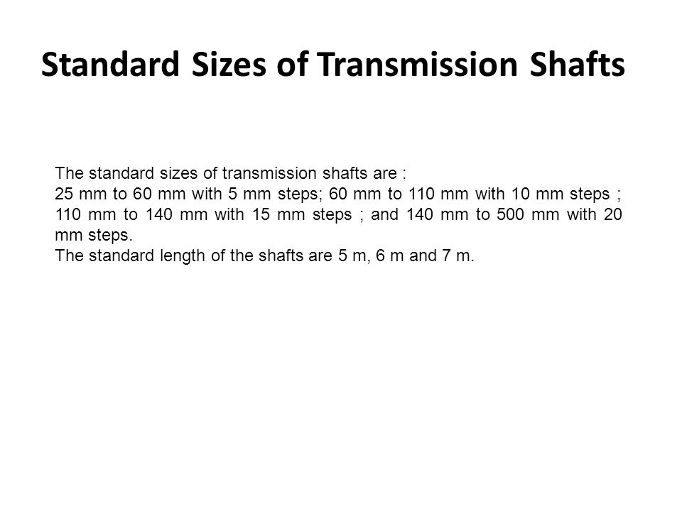 Standard Sizes of Transmission Shafts The standard sizes of transmission shafts are : 25 mm to 60 mm with 5 mm steps; 60 mm to 110 mm with 10 mm steps