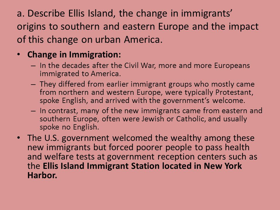 a. Describe Ellis Island, the change in immigrants origins to southern and eastern Europe and the impact of this change on urban America. Change in Im