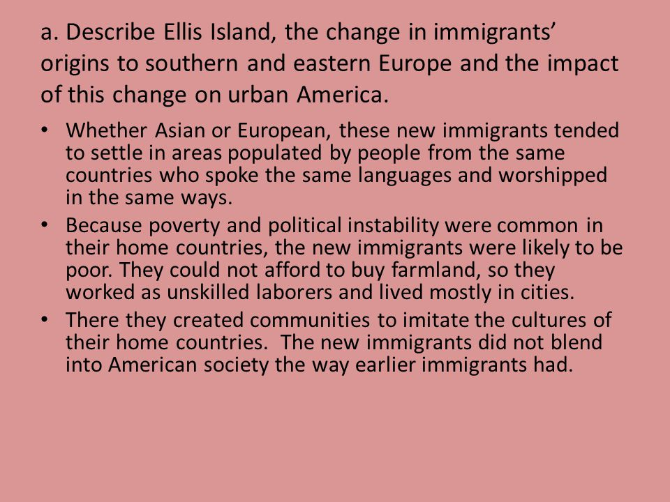 a. Describe Ellis Island, the change in immigrants origins to southern and eastern Europe and the impact of this change on urban America. Whether Asia