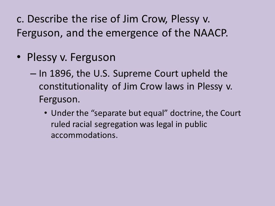 c. Describe the rise of Jim Crow, Plessy v. Ferguson, and the emergence of the NAACP. Plessy v. Ferguson – In 1896, the U.S. Supreme Court upheld the