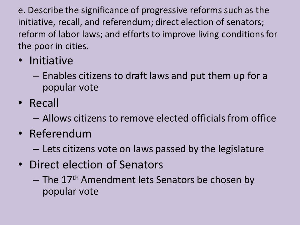 e. Describe the significance of progressive reforms such as the initiative, recall, and referendum; direct election of senators; reform of labor laws;