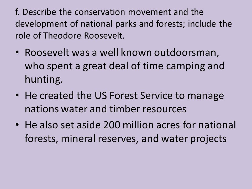 f. Describe the conservation movement and the development of national parks and forests; include the role of Theodore Roosevelt. Roosevelt was a well
