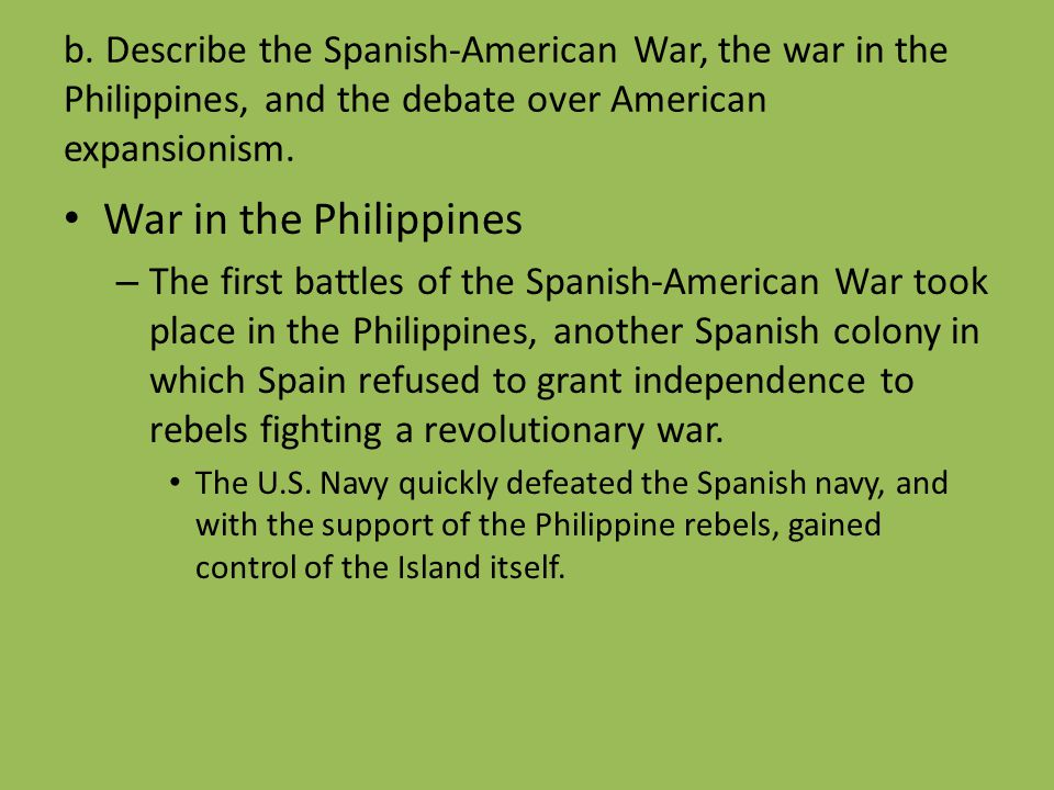 b. Describe the Spanish-American War, the war in the Philippines, and the debate over American expansionism. War in the Philippines – The first battle