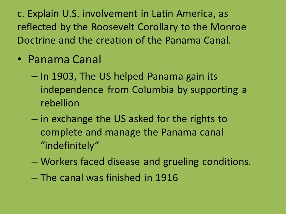 c. Explain U.S. involvement in Latin America, as reflected by the Roosevelt Corollary to the Monroe Doctrine and the creation of the Panama Canal. Pan