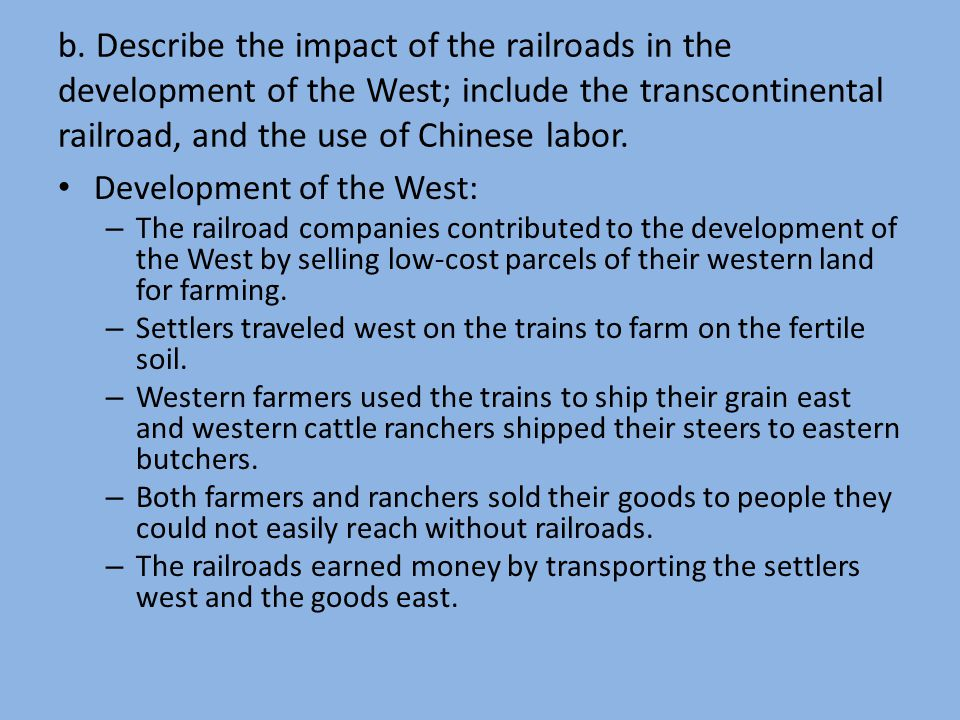 b. Describe the impact of the railroads in the development of the West; include the transcontinental railroad, and the use of Chinese labor. Developme