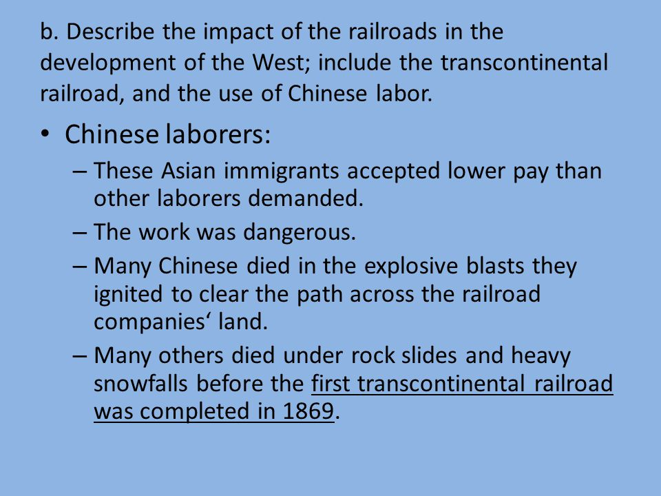 b. Describe the impact of the railroads in the development of the West; include the transcontinental railroad, and the use of Chinese labor. Chinese l