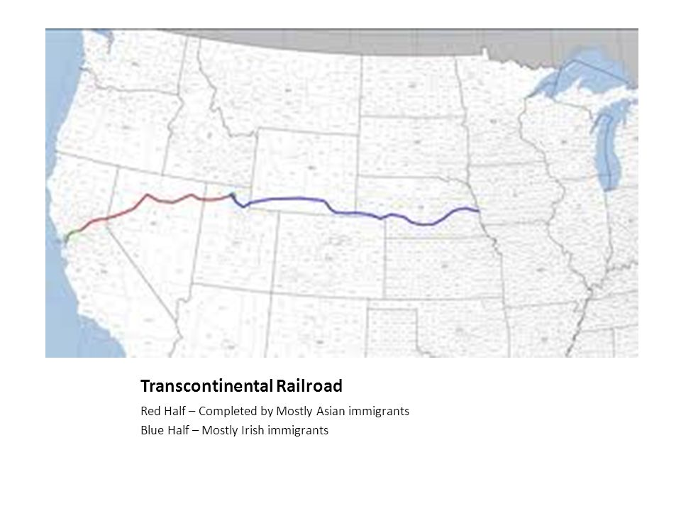 Transcontinental Railroad Red Half – Completed by Mostly Asian immigrants Blue Half – Mostly Irish immigrants