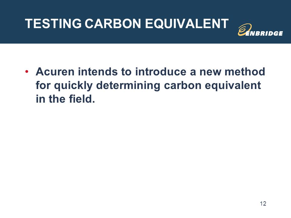 TESTING CARBON EQUIVALENT Acuren intends to introduce a new method for quickly determining carbon equivalent in the field. 12