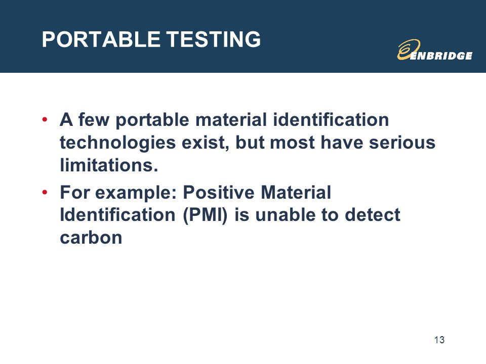 PORTABLE TESTING A few portable material identification technologies exist, but most have serious limitations. For example: Positive Material Identifi