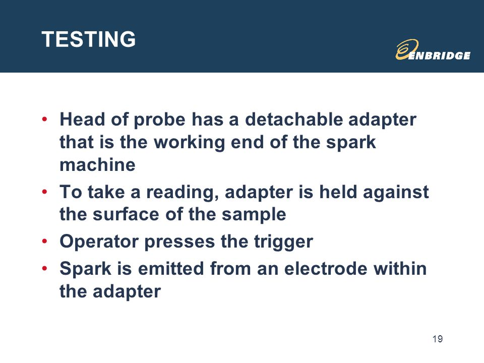 TESTING Head of probe has a detachable adapter that is the working end of the spark machine To take a reading, adapter is held against the surface of