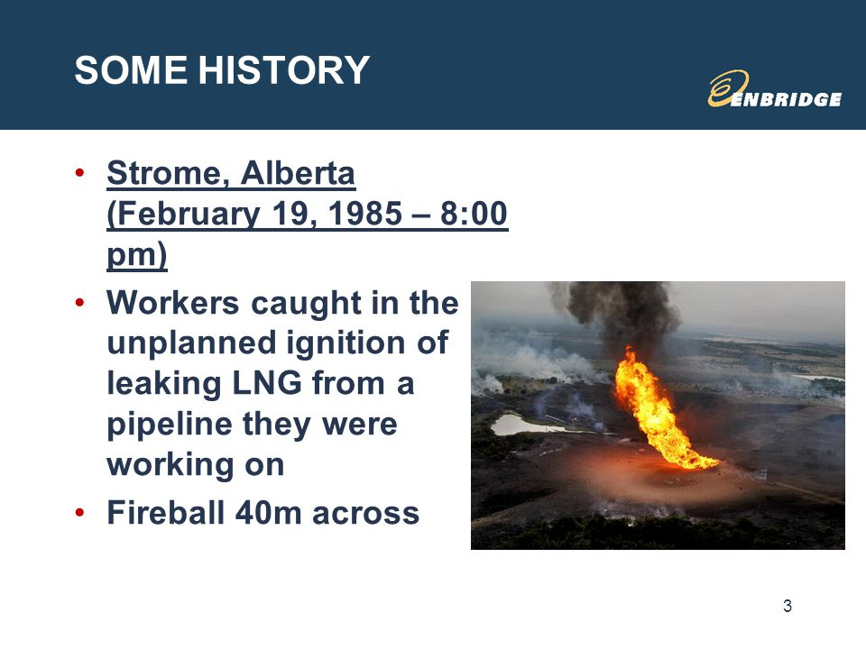 SOME HISTORY Strome, Alberta (February 19, 1985 – 8:00 pm) Workers caught in the unplanned ignition of leaking LNG from a pipeline they were working o