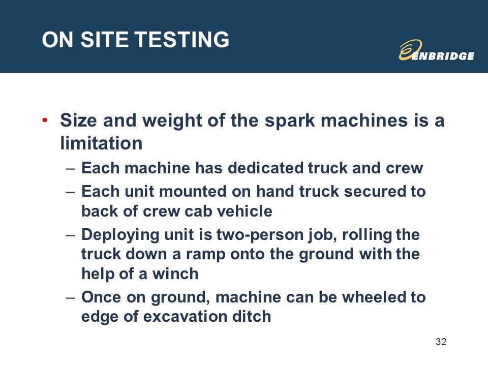 ON SITE TESTING Size and weight of the spark machines is a limitation –Each machine has dedicated truck and crew –Each unit mounted on hand truck secu