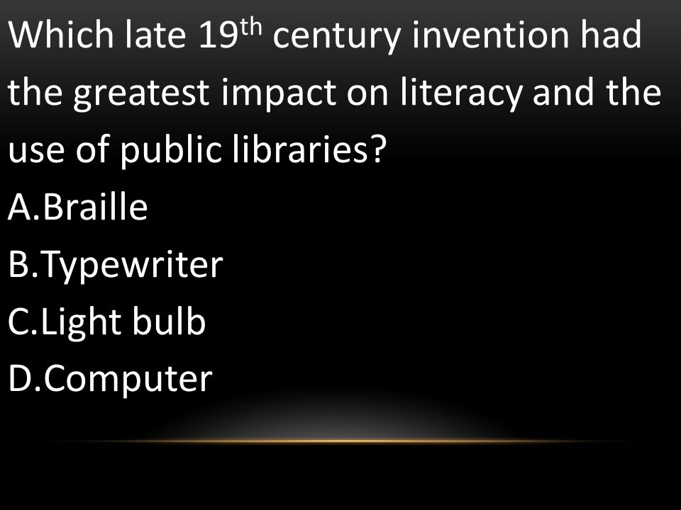 Which late 19 th century invention had the greatest impact on literacy and the use of public libraries? A.Braille B.Typewriter C.Light bulb D.Computer