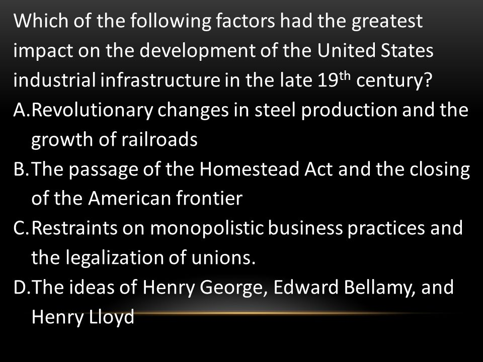 Which of the following factors had the greatest impact on the development of the United States industrial infrastructure in the late 19 th century? A.