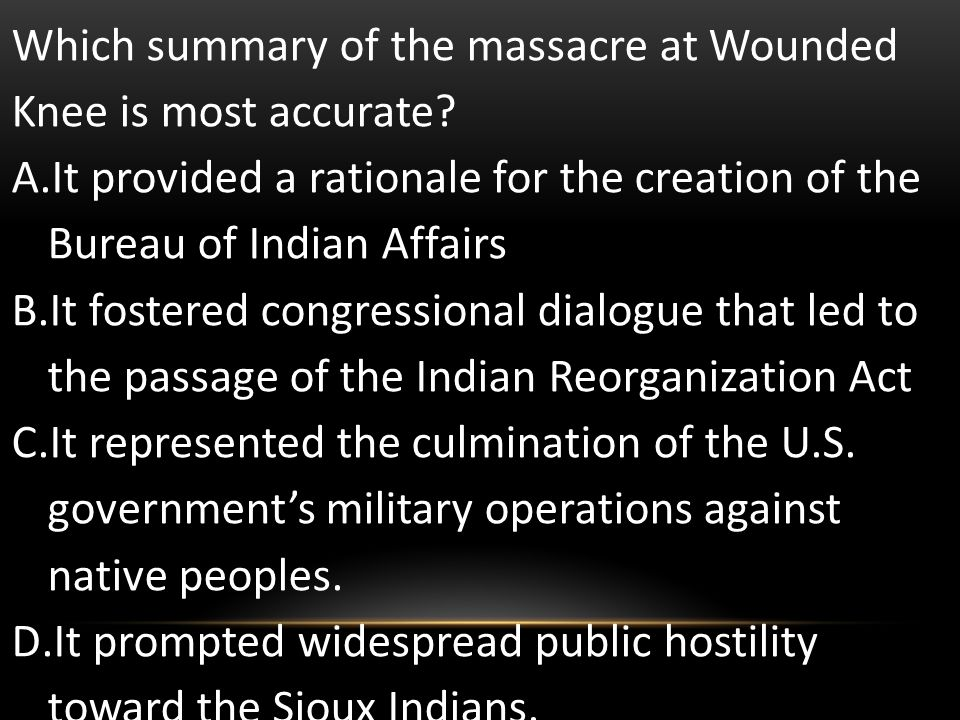 Which summary of the massacre at Wounded Knee is most accurate? A.It provided a rationale for the creation of the Bureau of Indian Affairs B.It foster