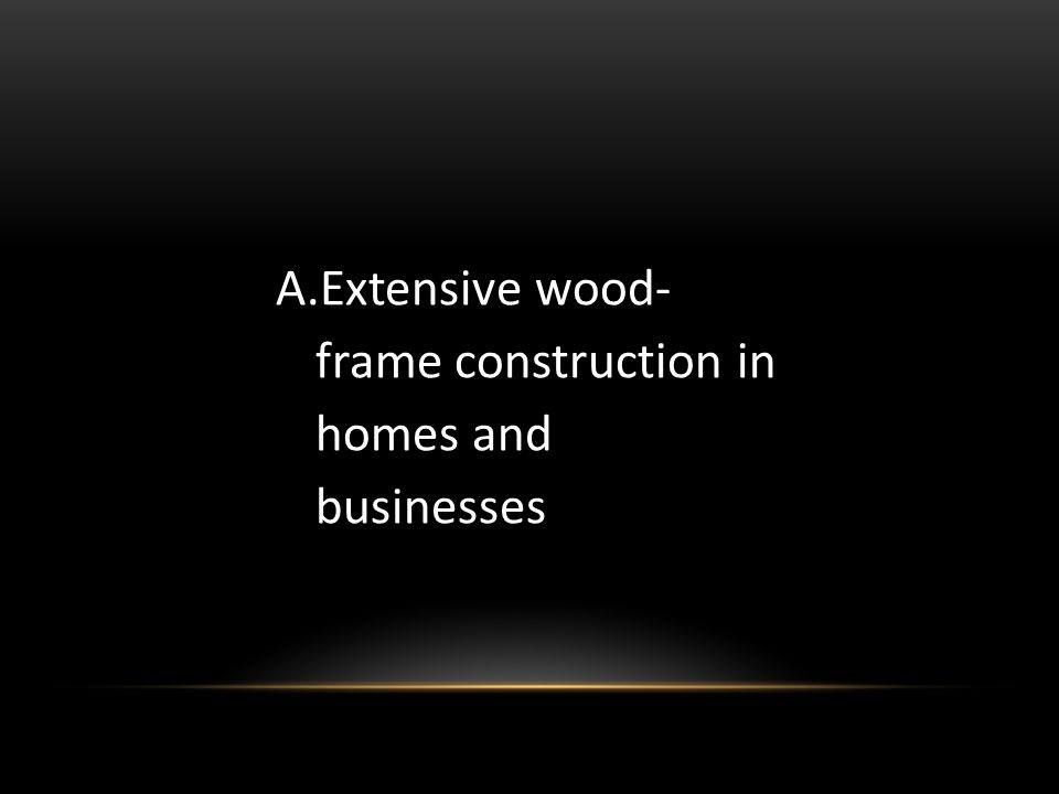 A.Extensive wood- frame construction in homes and businesses