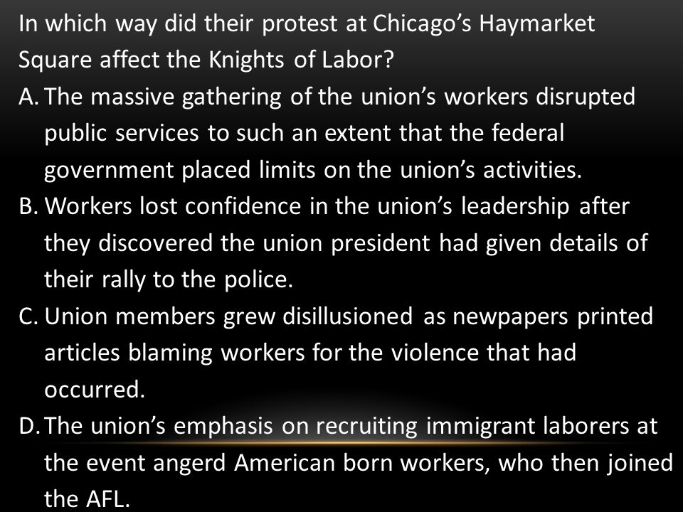 In which way did their protest at Chicagos Haymarket Square affect the Knights of Labor? A.The massive gathering of the unions workers disrupted publi