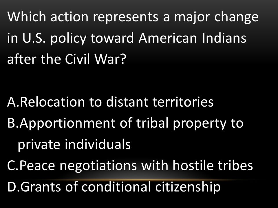 Which action represents a major change in U.S. policy toward American Indians after the Civil War? A.Relocation to distant territories B.Apportionment