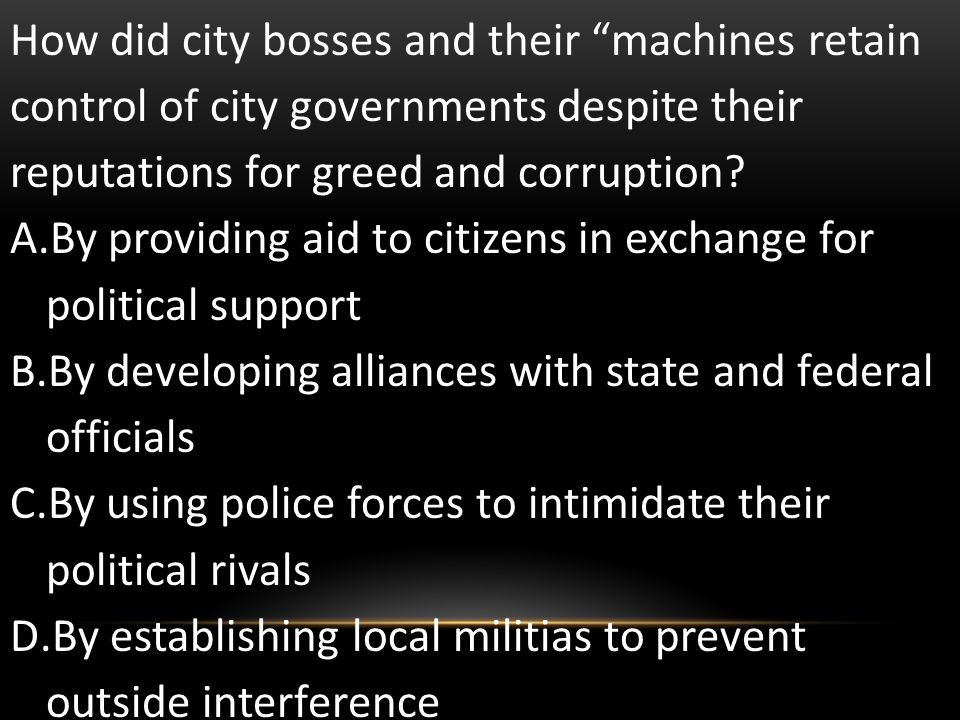 How did city bosses and their machines retain control of city governments despite their reputations for greed and corruption? A.By providing aid to ci