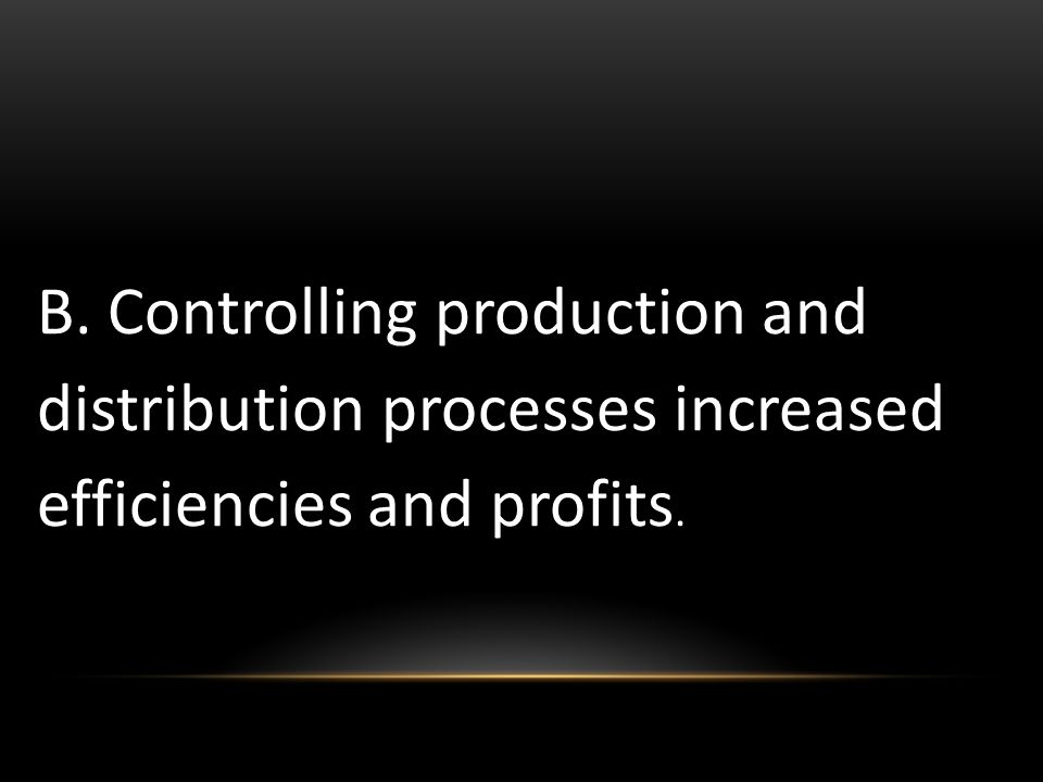 B. Controlling production and distribution processes increased efficiencies and profits.