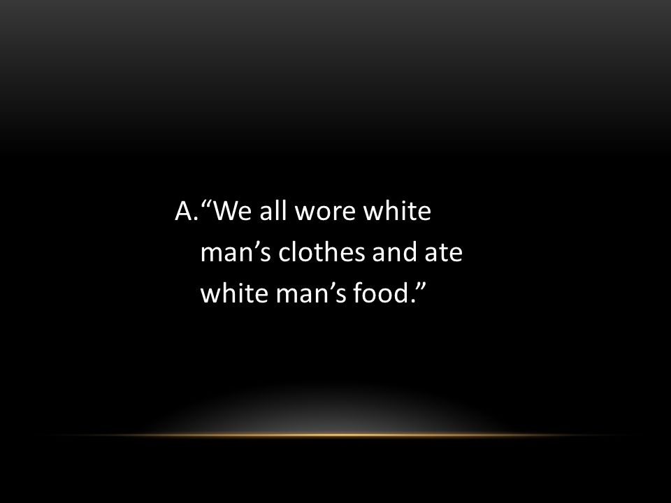 A.We all wore white mans clothes and ate white mans food.