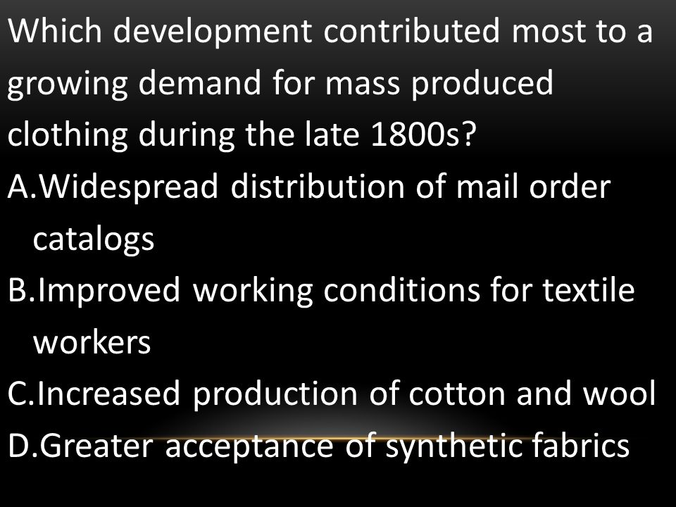 Which development contributed most to a growing demand for mass produced clothing during the late 1800s? A.Widespread distribution of mail order catal