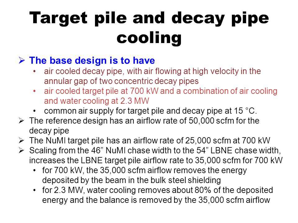 Target pile and decay pipe cooling The base design is to have air cooled decay pipe, with air flowing at high velocity in the annular gap of two concentric decay pipes air cooled target pile at 700 kW and a combination of air cooling and water cooling at 2.3 MW common air supply for target pile and decay pipe at 15 °C.