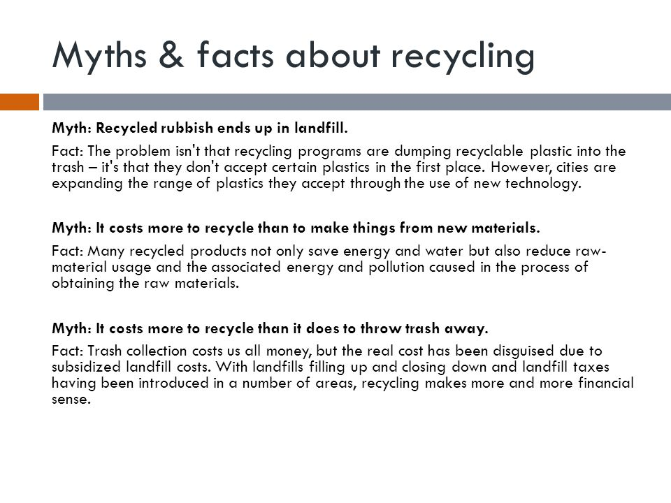 Myths & facts about recycling Myth: Recycled rubbish ends up in landfill. Fact: The problem isn't that recycling programs are dumping recyclable plast
