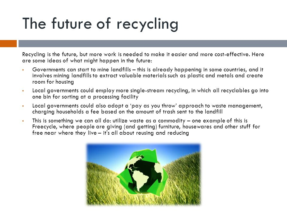 The future of recycling Recycling is the future, but more work is needed to make it easier and more cost-effective. Here are some ideas of what might