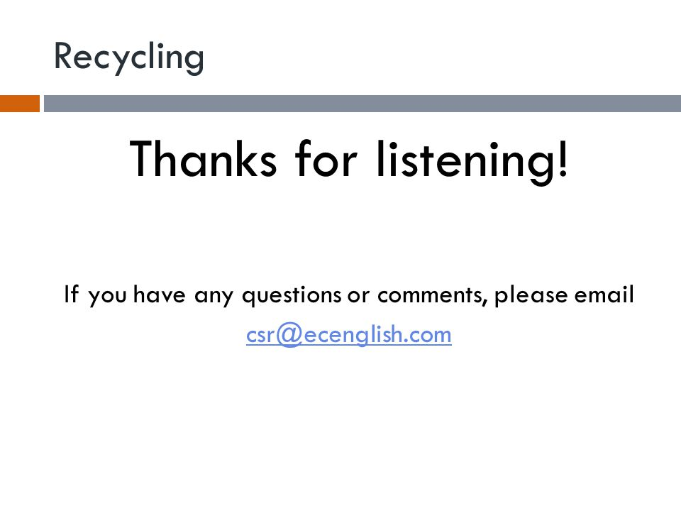Recycling Thanks for listening! If you have any questions or comments, please email csr@ecenglish.com