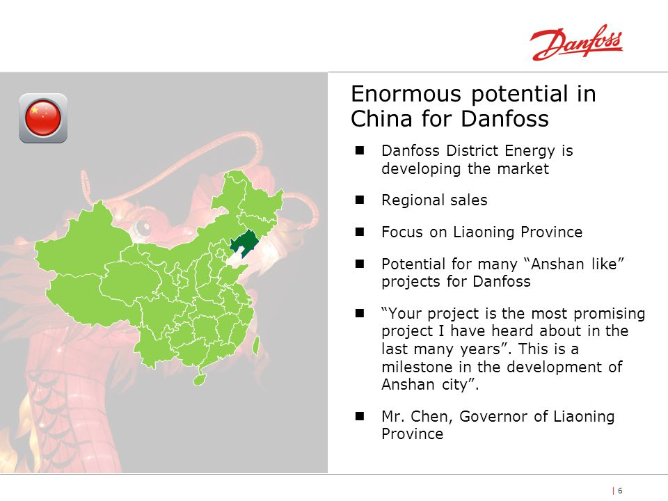 | 6 Enormous potential in China for Danfoss Danfoss District Energy is developing the market Regional sales Focus on Liaoning Province Potential for many Anshan like projects for Danfoss Your project is the most promising project I have heard about in the last many years.