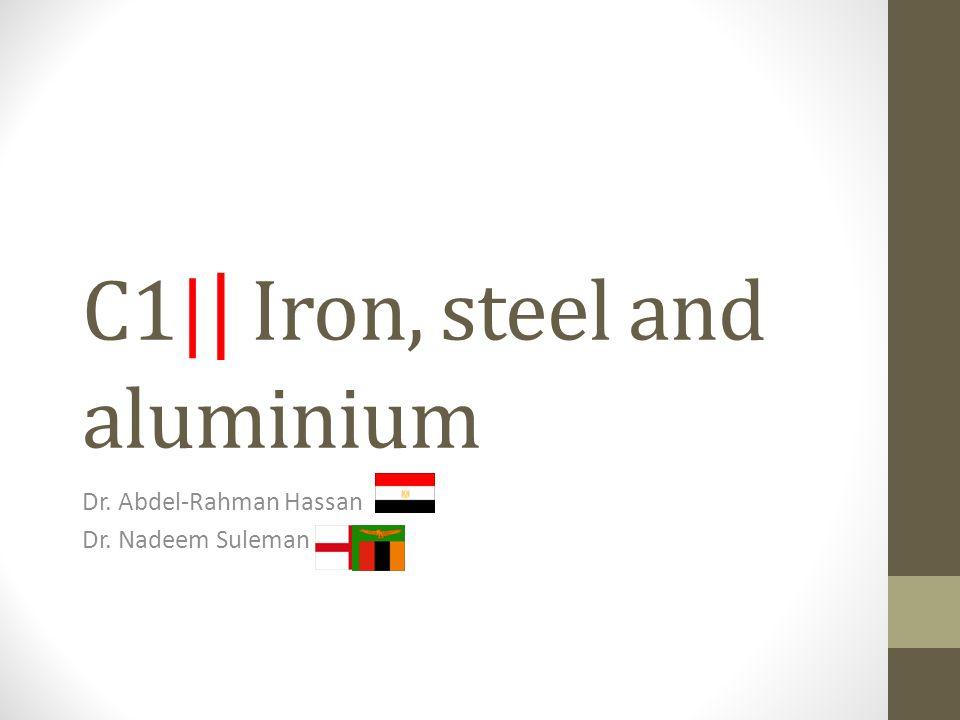 C1| | Iron, steel and aluminium Dr. Abdel-Rahman Hassan Dr. Nadeem Suleman
