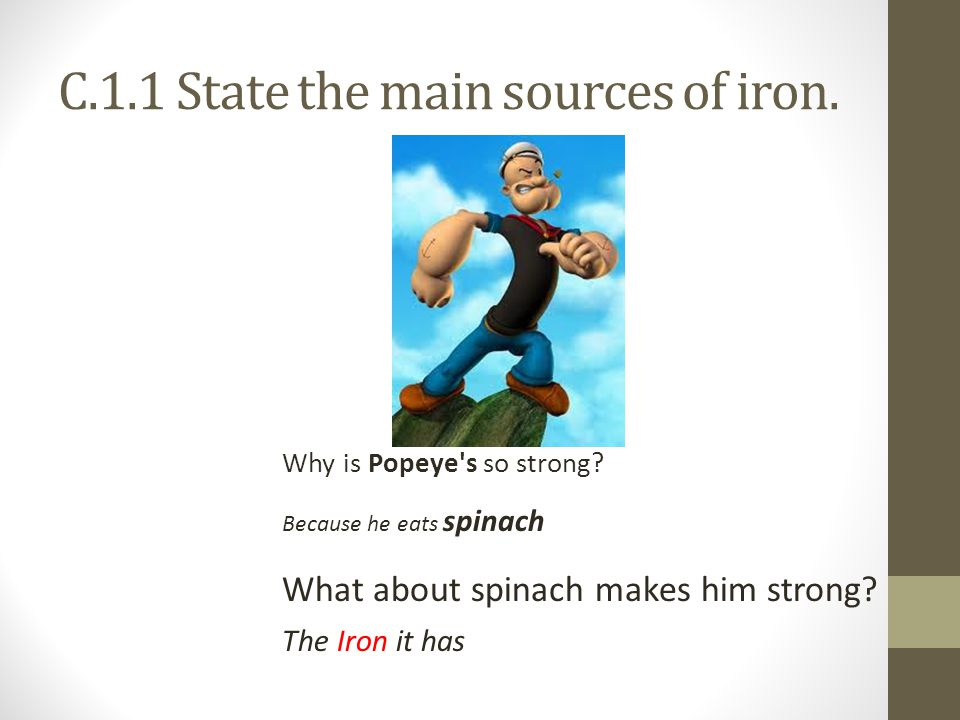 C.1.1 State the main sources of iron. Why is Popeye s so strong.