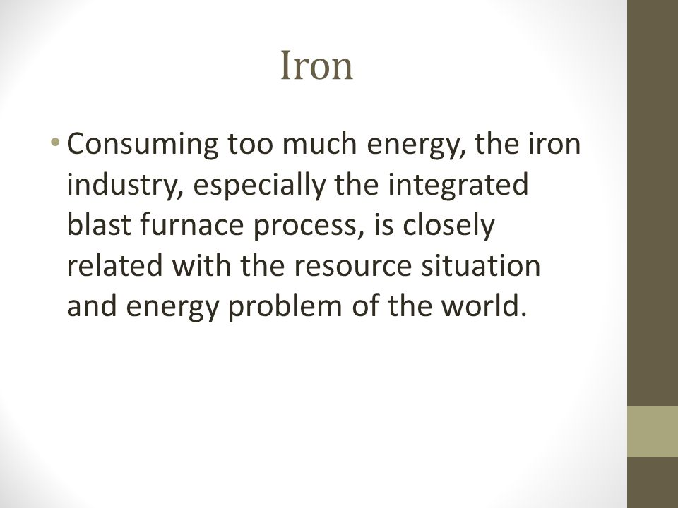 Iron Consuming too much energy, the iron industry, especially the integrated blast furnace process, is closely related with the resource situation and energy problem of the world.