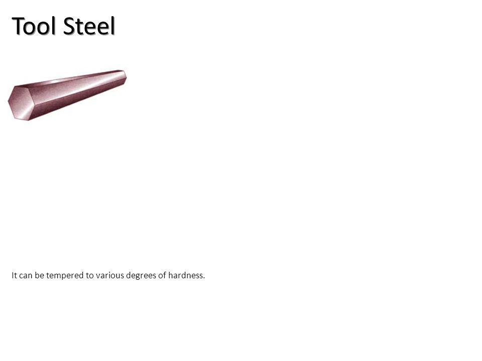 Tool Steel It can be tempered to various degrees of hardness.
