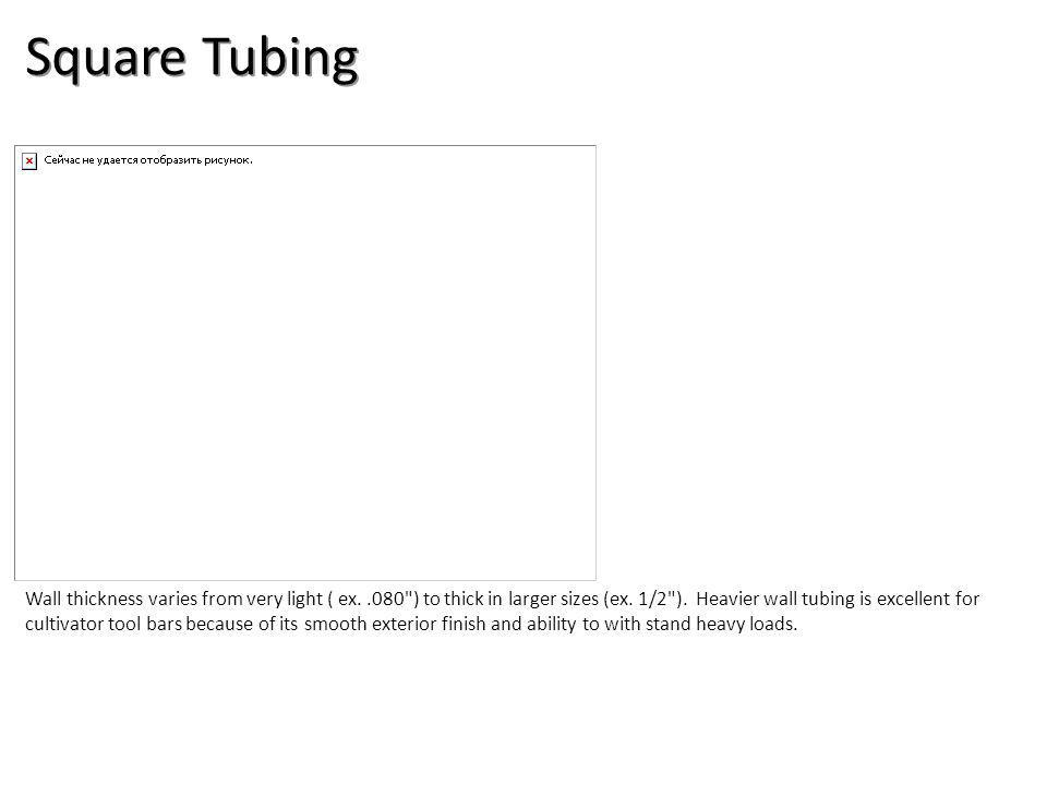 Square Tubing Wall thickness varies from very light ( ex..080 ) to thick in larger sizes (ex.
