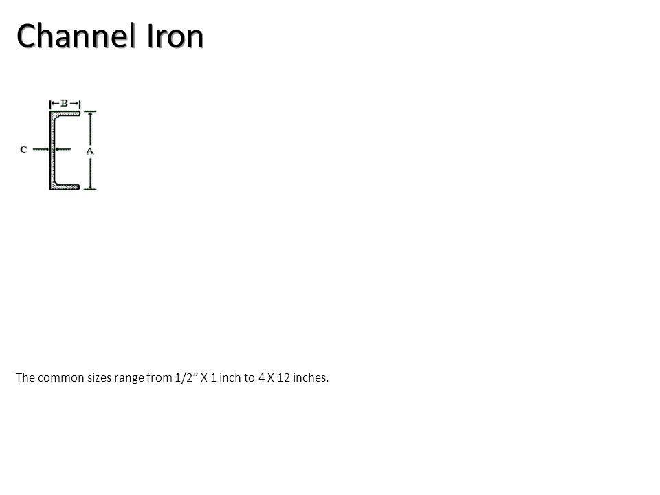 Channel Iron The common sizes range from 1/2 X 1 inch to 4 X 12 inches.