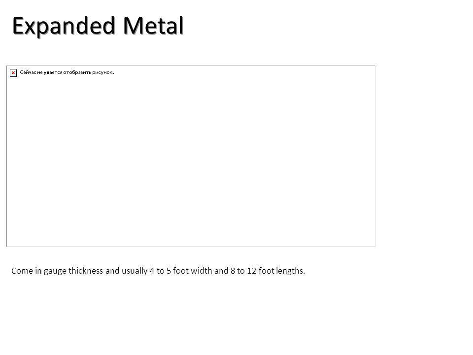 Expanded Metal Come in gauge thickness and usually 4 to 5 foot width and 8 to 12 foot lengths.